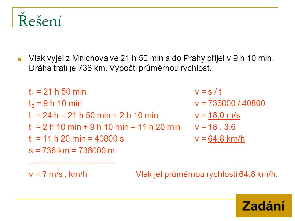 Řešení Vlak vyjel z Mnichova ve 21 h 50 min a do Prahy přijel v 9 h 10 min. Dráha trati je 736 km. Vypočti průměrnou rychlost.
