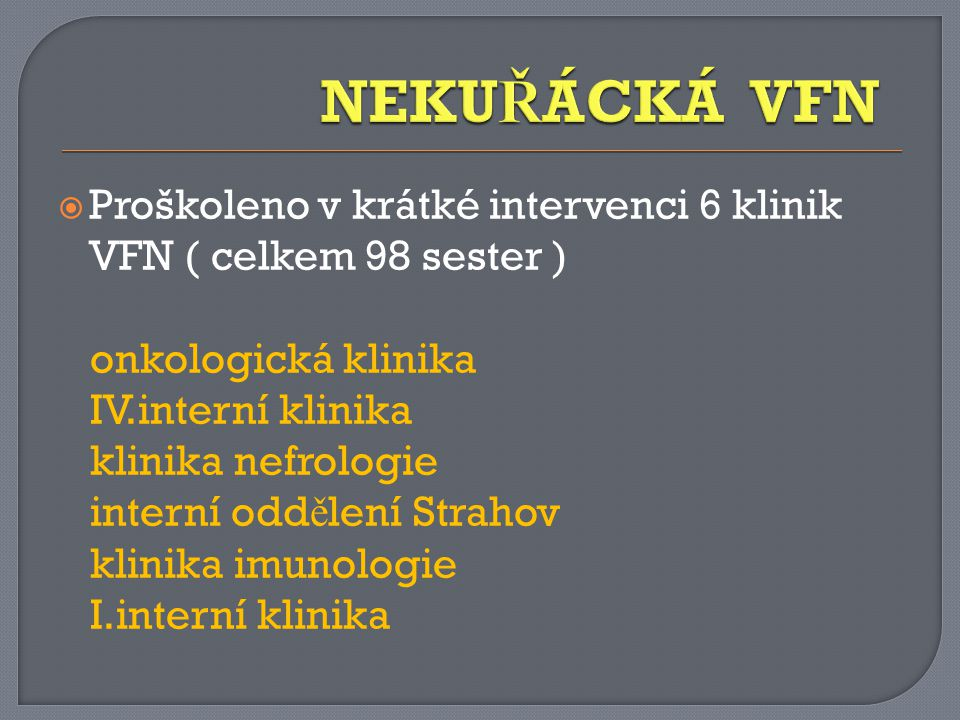 NEKUŘÁCKÁ VFN Proškoleno v krátké intervenci 6 klinik VFN ( celkem 98 sester ) onkologická klinika.