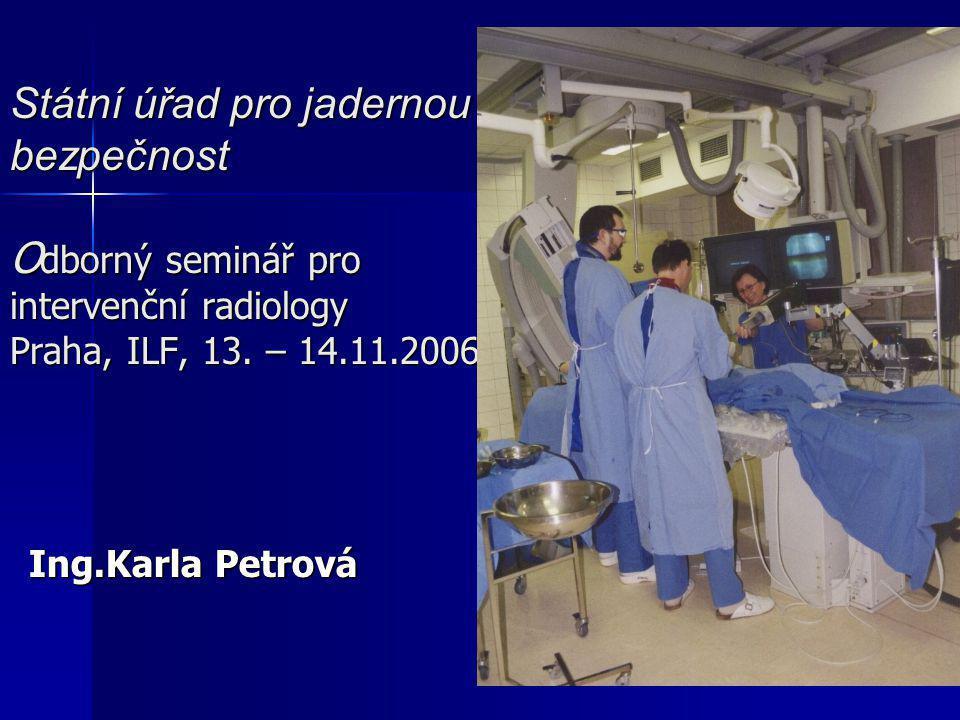 Státní úřad pro jadernou bezpečnost Odborný seminář pro intervenční radiology Praha, ILF, 13. – 14.11.2006