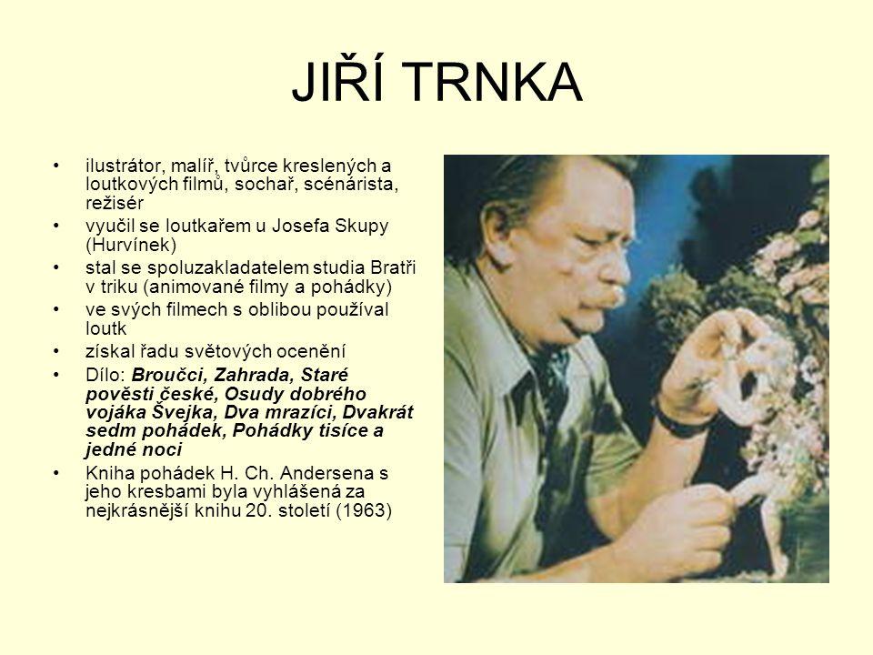 JIŘÍ TRNKA ilustrátor, malíř, tvůrce kreslených a loutkových filmů, sochař, scénárista, režisér. vyučil se loutkařem u Josefa Skupy (Hurvínek)