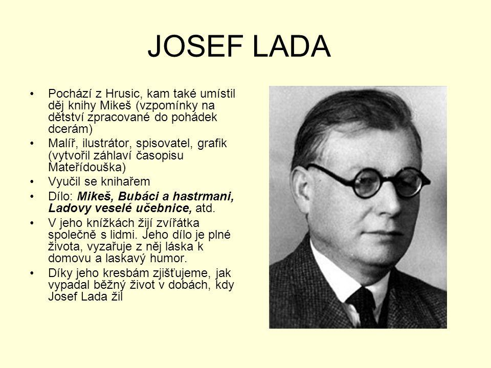 JOSEF LADA Pochází z Hrusic, kam také umístil děj knihy Mikeš (vzpomínky na dětství zpracované do pohádek dcerám)