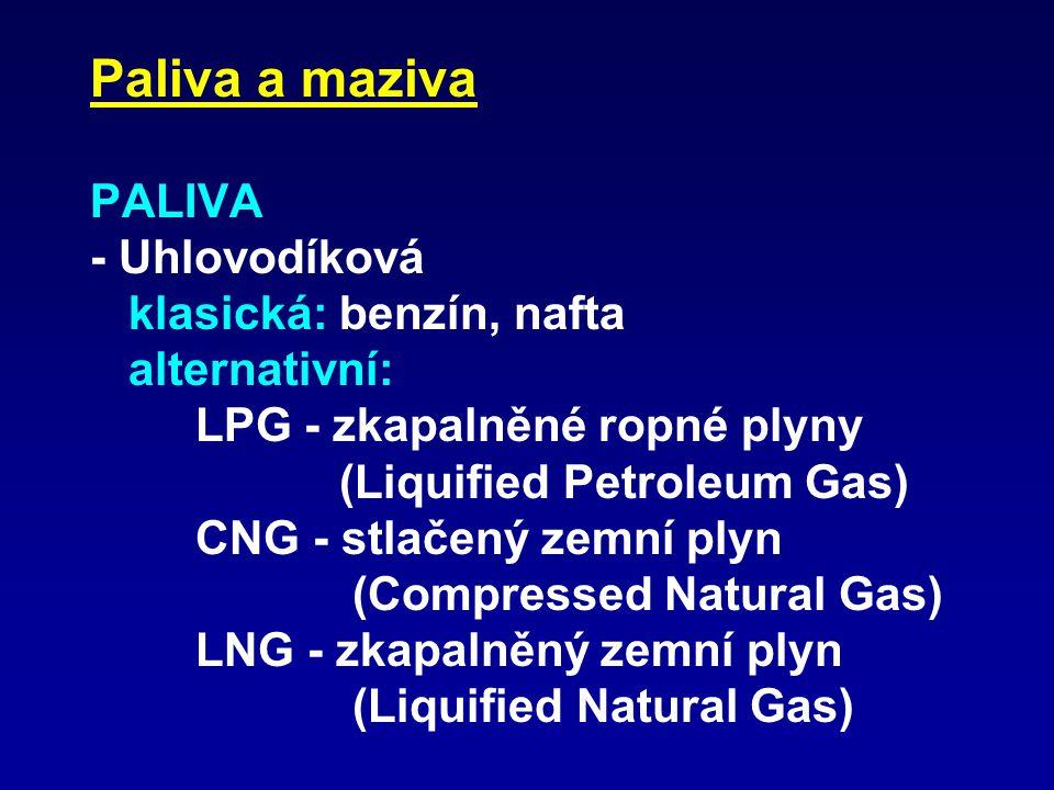 Paliva a maziva PALIVA - Uhlovodíková klasická: benzín, nafta alternativní: LPG - zkapalněné ropné plyny (Liquified Petroleum Gas) CNG - stlačený zemní plyn (Compressed Natural Gas) LNG - zkapalněný zemní plyn (Liquified Natural Gas)