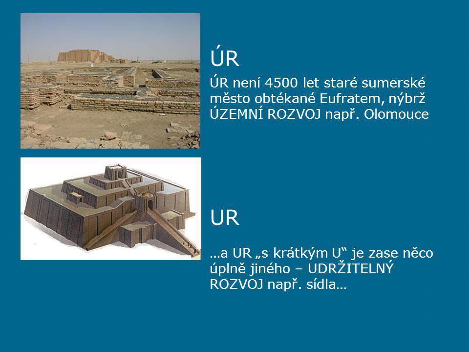 ÚR ÚR není 4500 let staré sumerské město obtékané Eufratem, nýbrž ÚZEMNÍ ROZVOJ např. Olomouce. UR.