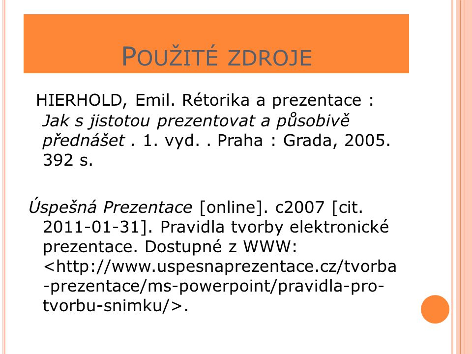 Použité zdroje HIERHOLD, Emil. Rétorika a prezentace : Jak s jistotou prezentovat a působivě přednášet . 1. vyd. . Praha : Grada, 2005. 392 s.