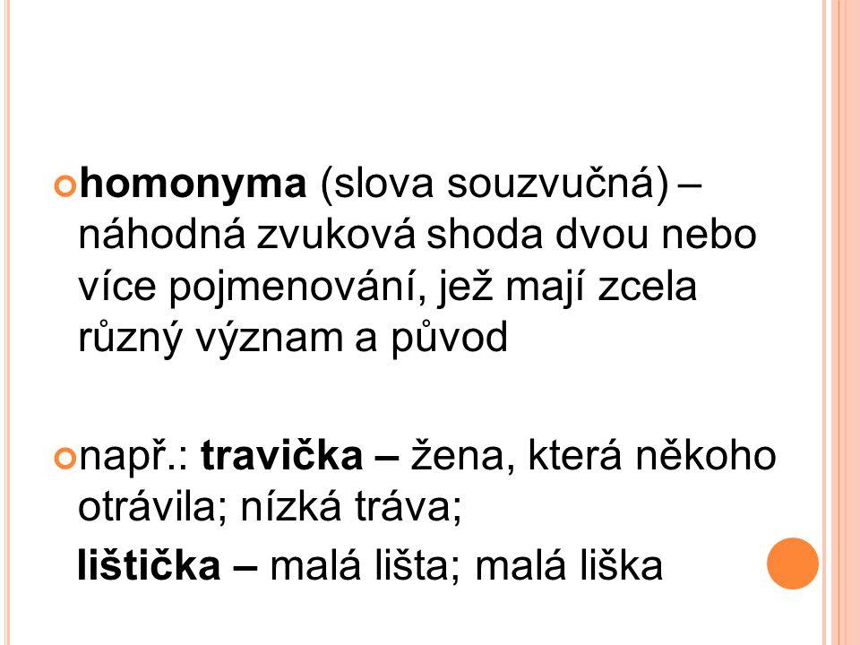 homonyma (slova souzvučná) – náhodná zvuková shoda dvou nebo více pojmenování, jež mají zcela různý význam a původ