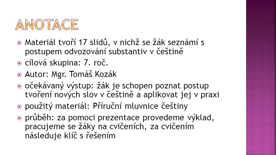 Anotace Materiál tvoří 17 slidů, v nichž se žák seznámí s postupem odvozování substantiv v češtině.