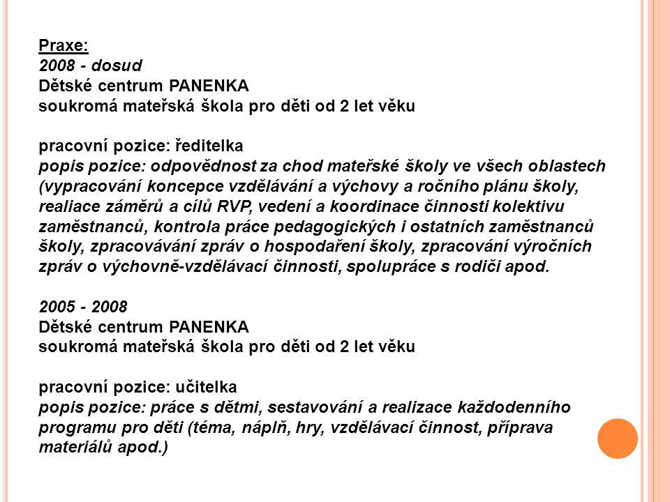 Praxe: 2008 - dosud Dětské centrum PANENKA soukromá mateřská škola pro děti od 2 let věku. pracovní pozice: ředitelka.