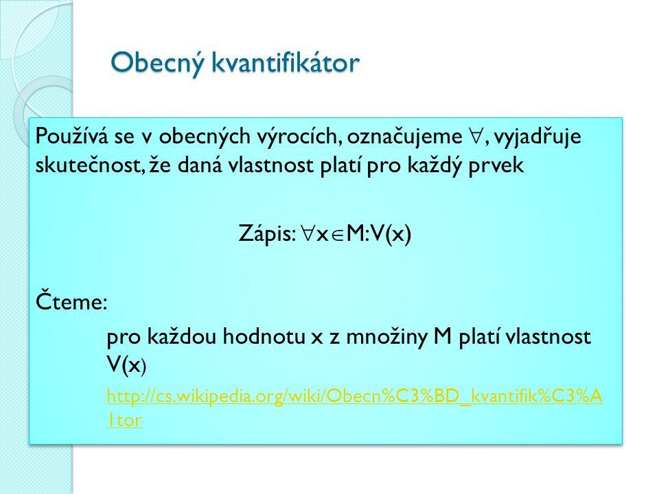 Obecný kvantifikátor Používá se v obecných výrocích, označujeme , vyjadřuje skutečnost, že daná vlastnost platí pro každý prvek.