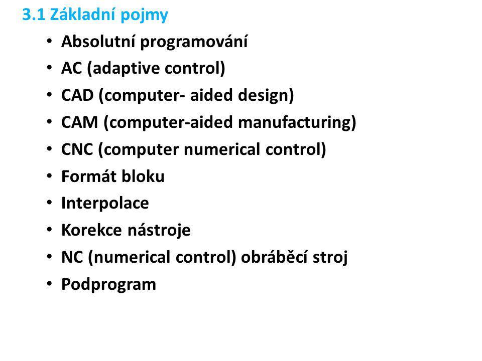 3.1 Základní pojmy Absolutní programování AC (adaptive control) CAD (computer- aided design) CAM (computer-aided manufacturing)