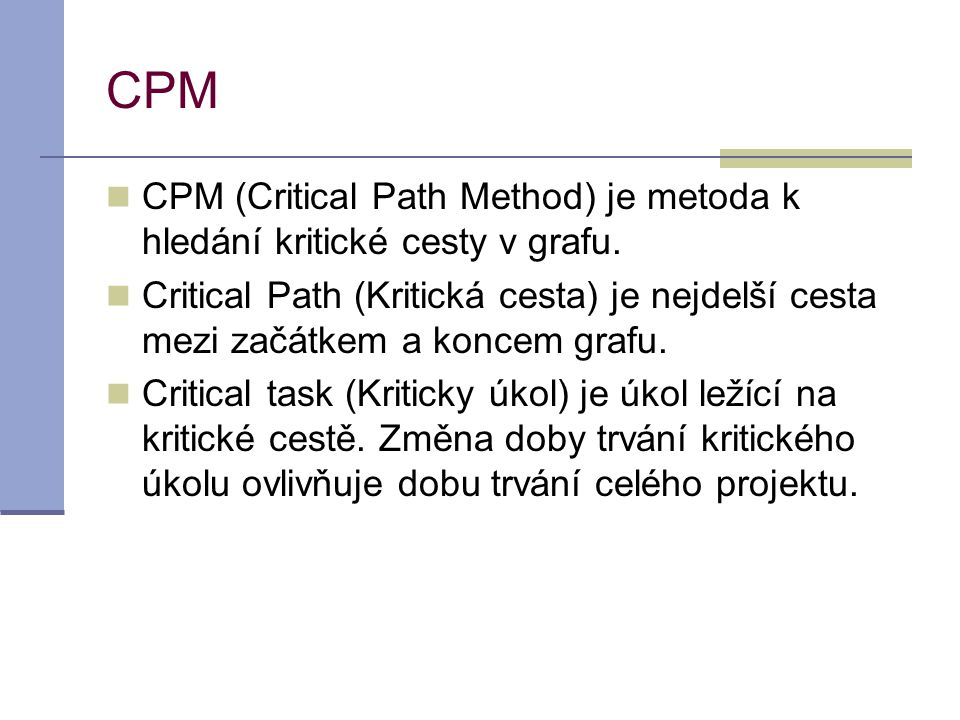 CPM CPM (Critical Path Method) je metoda k hledání kritické cesty v grafu.