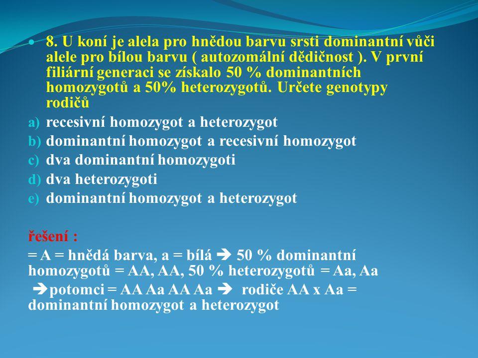 8. U koní je alela pro hnědou barvu srsti dominantní vůči alele pro bílou barvu ( autozomální dědičnost ). V první filiární generaci se získalo 50 % dominantních homozygotů a 50% heterozygotů. Určete genotypy rodičů
