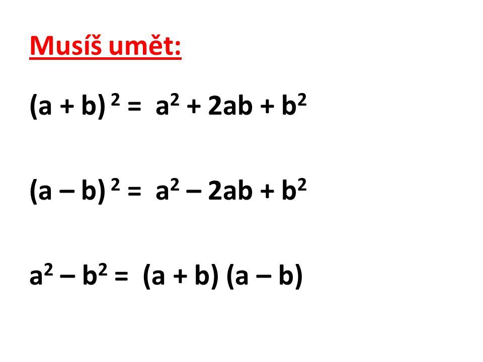 Musíš umět: (a + b) 2 = a2 + 2ab + b2 (a – b) 2 = a2 – 2ab + b2 a2 – b2 = (a + b) (a – b)