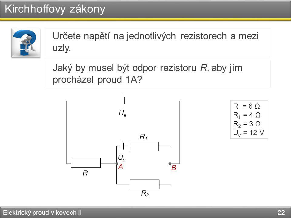 Kirchhoffovy zákony Určete napětí na jednotlivých rezistorech a mezi uzly. Jaký by musel být odpor rezistoru R, aby jím procházel proud 1A
