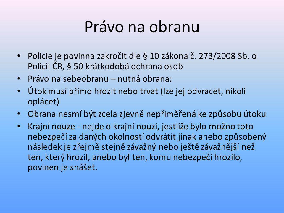 Právo na obranu Policie je povinna zakročit dle § 10 zákona č. 273/2008 Sb. o Policii ČR, § 50 krátkodobá ochrana osob.