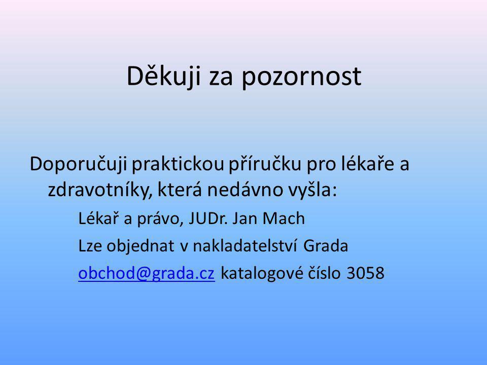 Děkuji za pozornost Doporučuji praktickou příručku pro lékaře a zdravotníky, která nedávno vyšla: Lékař a právo, JUDr. Jan Mach.