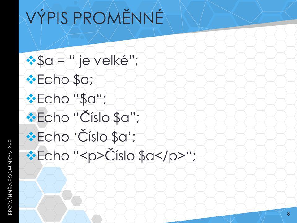 Výpis proměnné $a = je velké ; Echo $a; Echo $a ; Echo Číslo $a ;