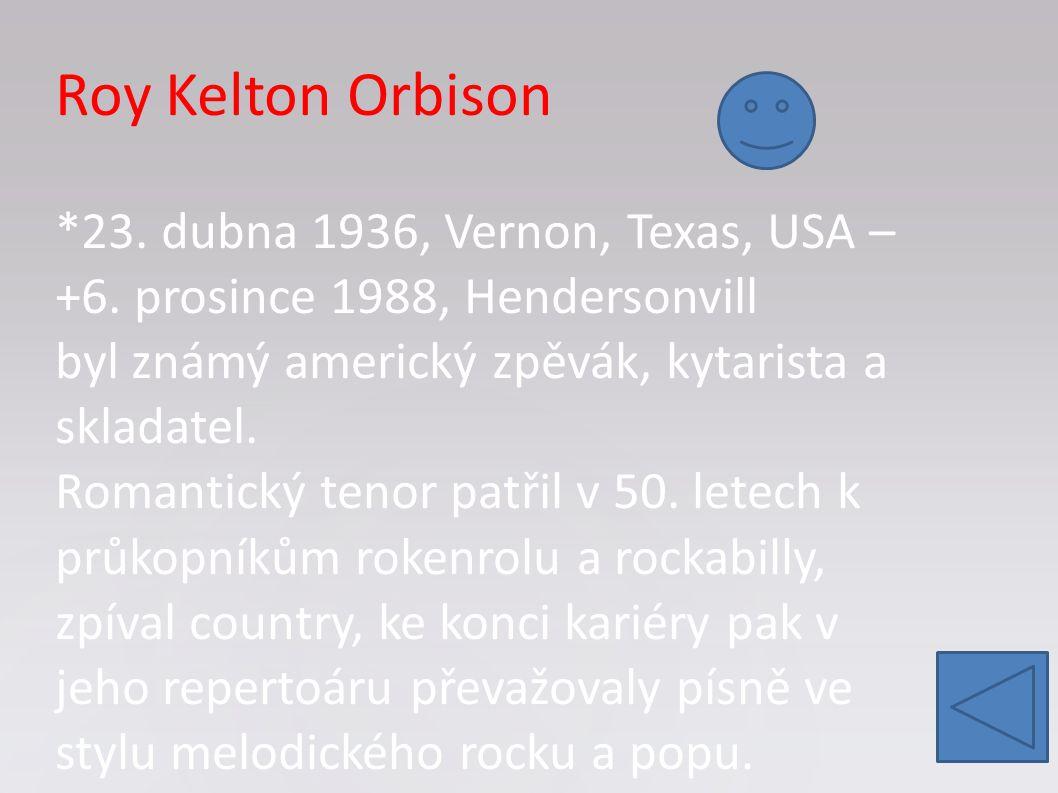 Roy Kelton Orbison. 23. dubna 1936, Vernon, Texas, USA – +6