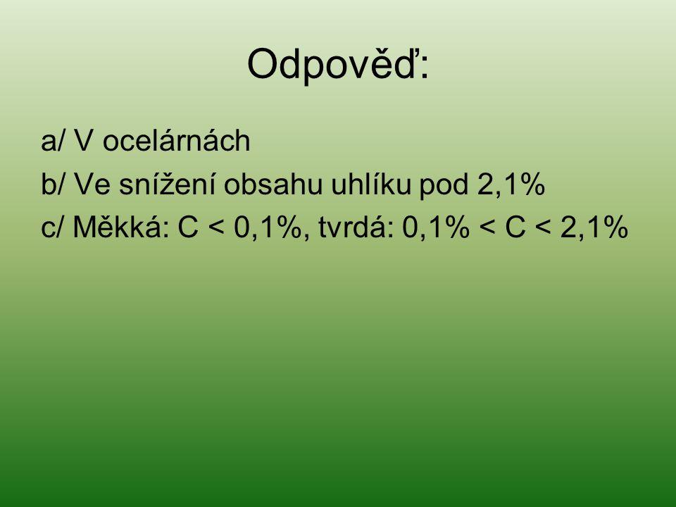 Odpověď: a/ V ocelárnách b/ Ve snížení obsahu uhlíku pod 2,1%