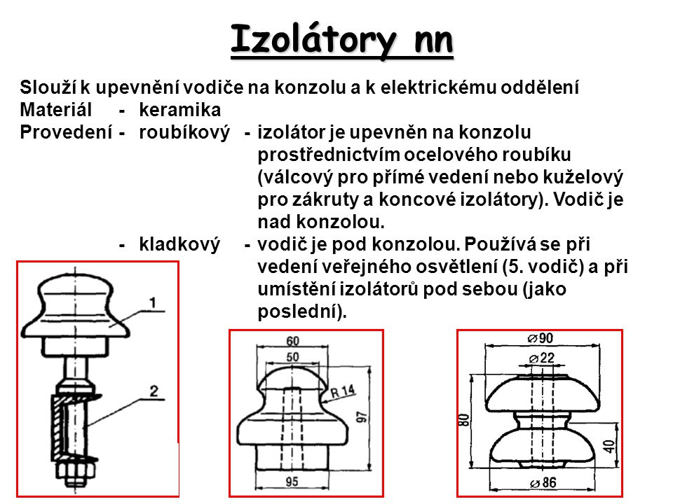 Izolátory nn Slouží k upevnění vodiče na konzolu a k elektrickému oddělení. Materiál - keramika.