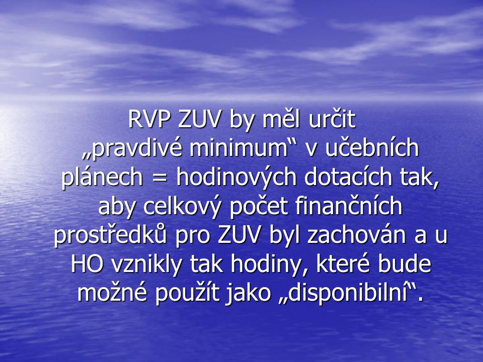"""RVP ZUV by měl určit """"pravdivé minimum v učebních plánech = hodinových dotacích tak, aby celkový počet finančních prostředků pro ZUV byl zachován a u HO vznikly tak hodiny, které bude možné použít jako """"disponibilní ."""
