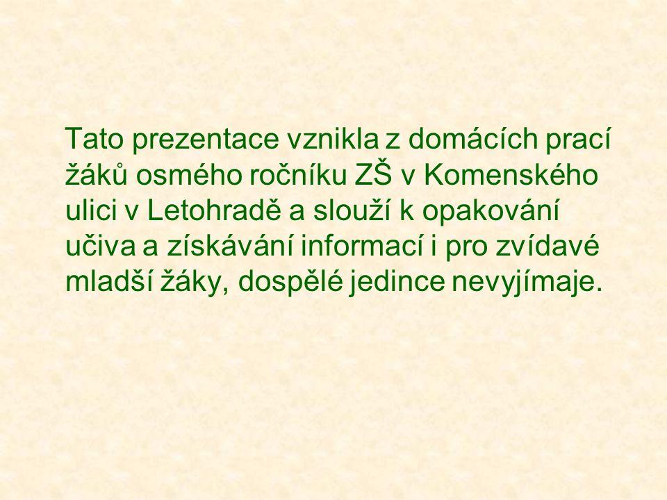Tato prezentace vznikla z domácích prací žáků osmého ročníku ZŠ v Komenského ulici v Letohradě a slouží k opakování učiva a získávání informací i pro zvídavé mladší žáky, dospělé jedince nevyjímaje.