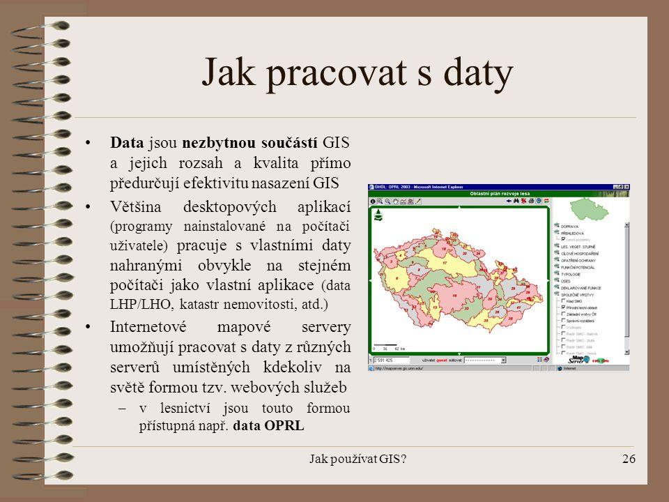 Jak pracovat s daty Data jsou nezbytnou součástí GIS a jejich rozsah a kvalita přímo předurčují efektivitu nasazení GIS.