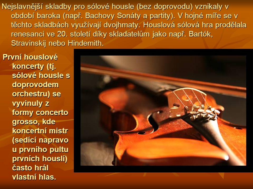 Nejslavnější skladby pro sólové housle (bez doprovodu) vznikaly v období baroka (např. Bachovy Sonáty a partity). V hojné míře se v těchto skladbách využívají dvojhmaty. Houslová sólová hra prodělala renesanci ve 20. století díky skladatelům jako např. Bartók, Stravinskij nebo Hindemith.