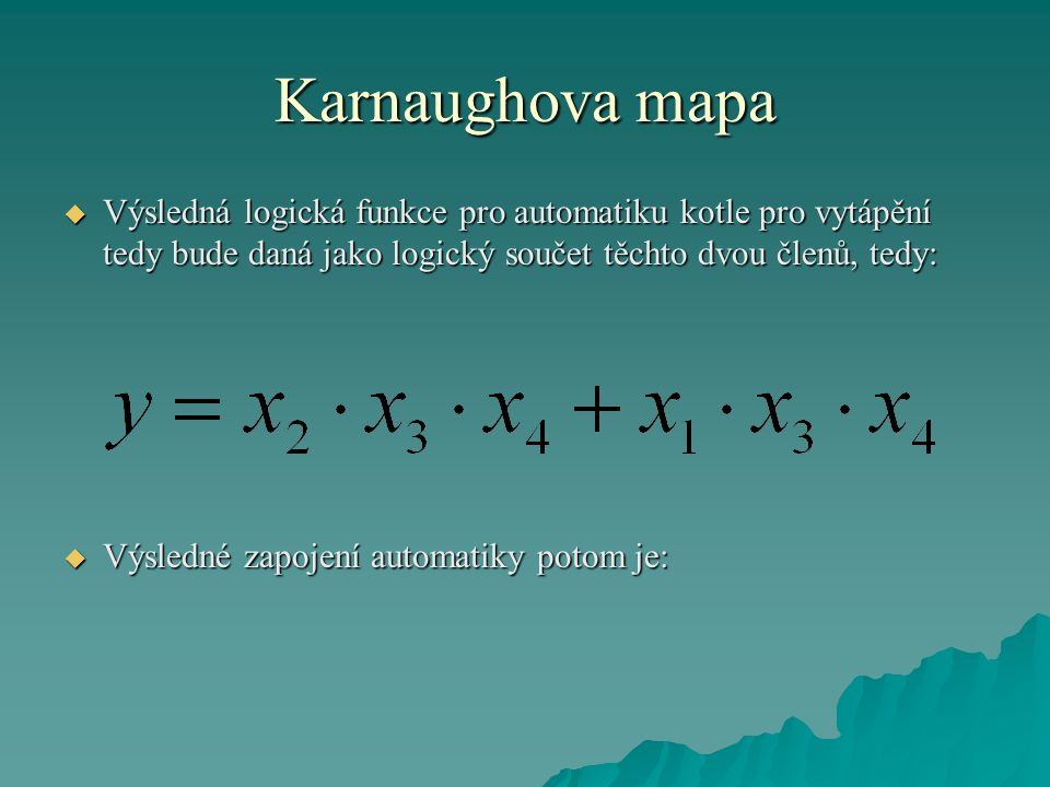 Karnaughova mapa Výsledná logická funkce pro automatiku kotle pro vytápění tedy bude daná jako logický součet těchto dvou členů, tedy: