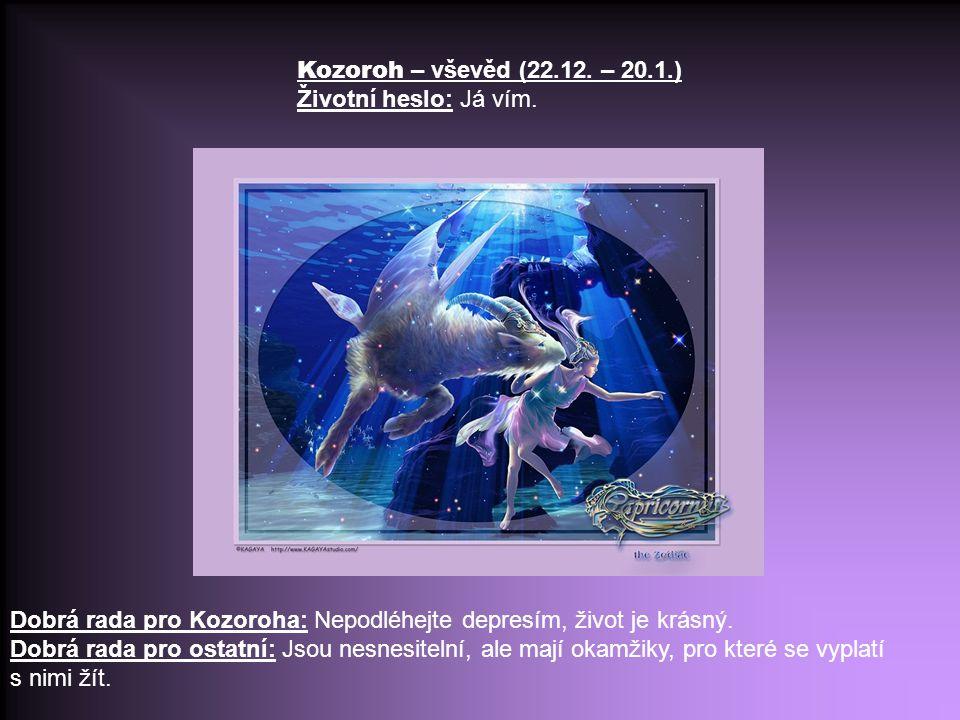 Kozoroh – vševěd (22.12. – 20.1.) Životní heslo: Já vím. Dobrá rada pro Kozoroha: Nepodléhejte depresím, život je krásný.