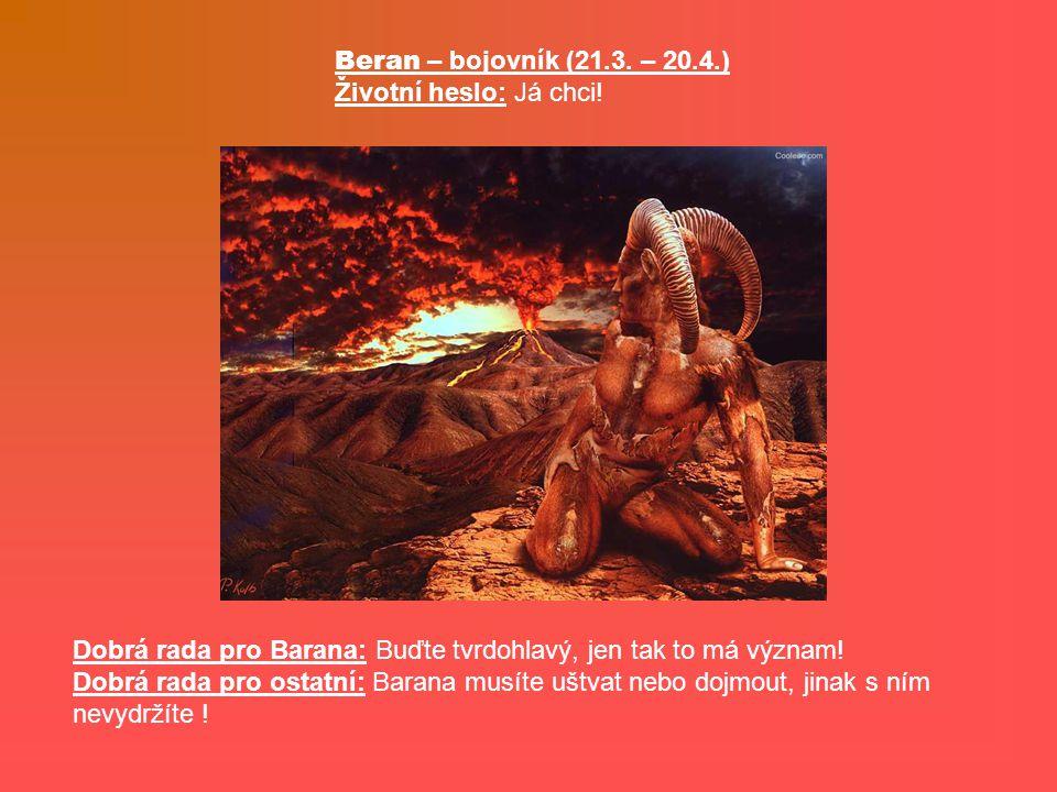 Beran – bojovník (21.3. – 20.4.) Životní heslo: Já chci! Dobrá rada pro Barana: Buďte tvrdohlavý, jen tak to má význam!