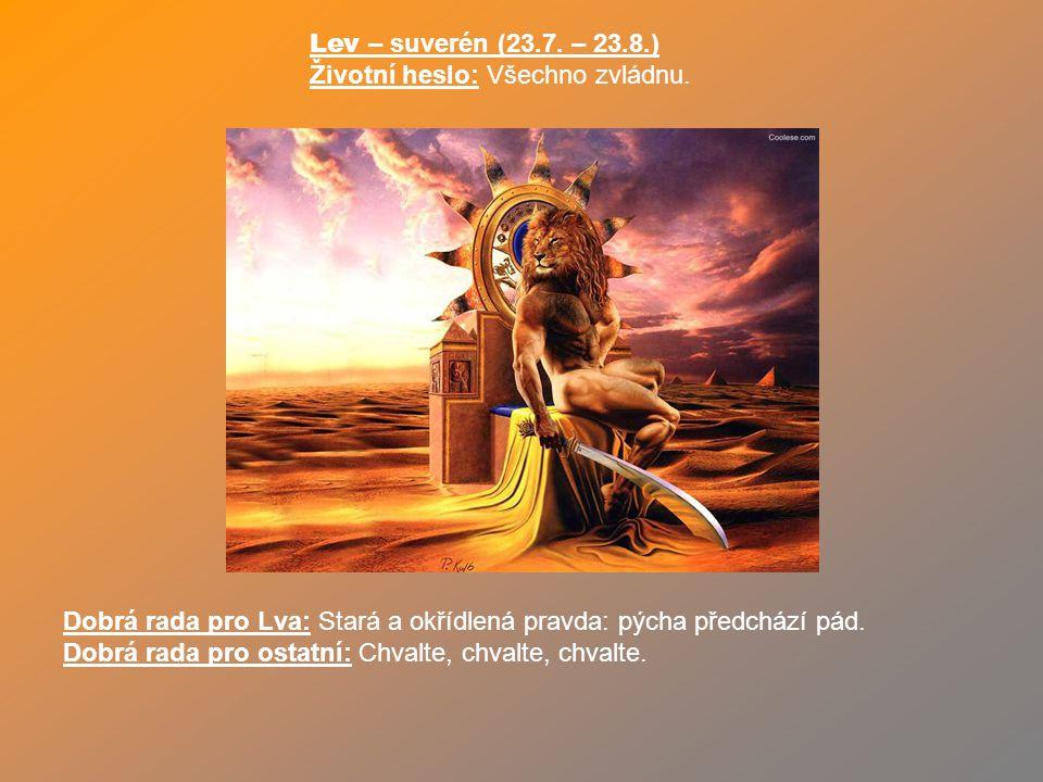 Lev – suverén (23.7. – 23.8.) Životní heslo: Všechno zvládnu. Dobrá rada pro Lva: Stará a okřídlená pravda: pýcha předchází pád.