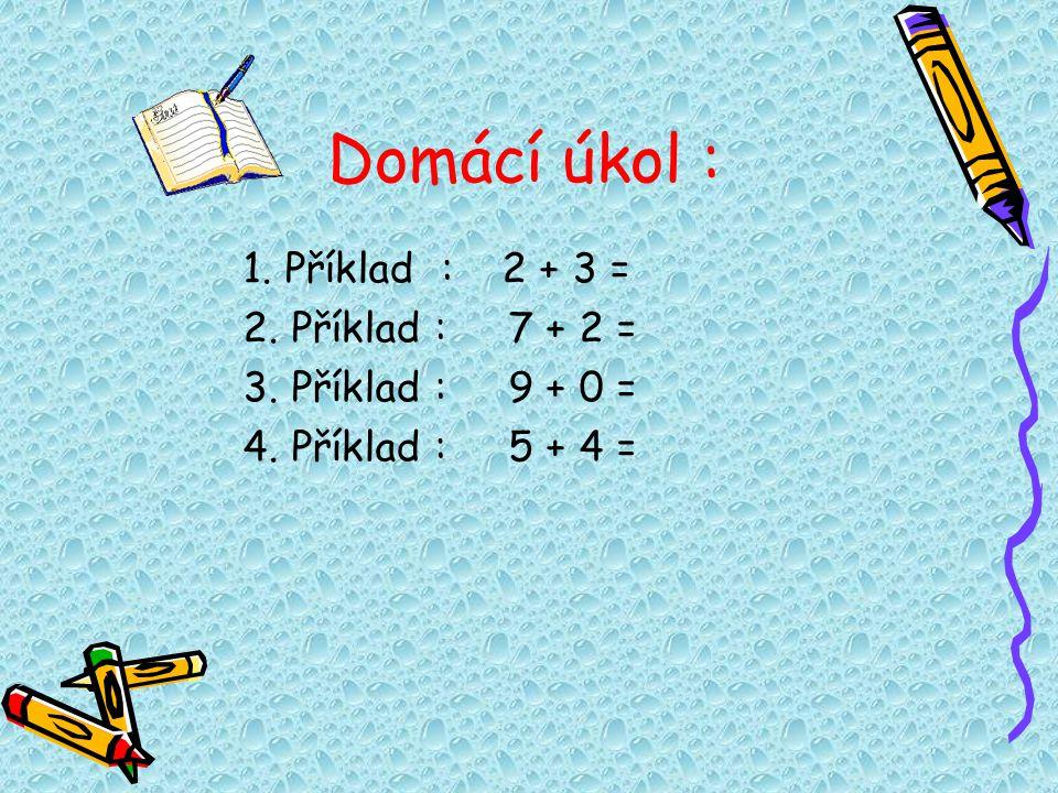Domácí úkol : 1. Příklad : 2 + 3 = 2. Příklad : 7 + 2 =