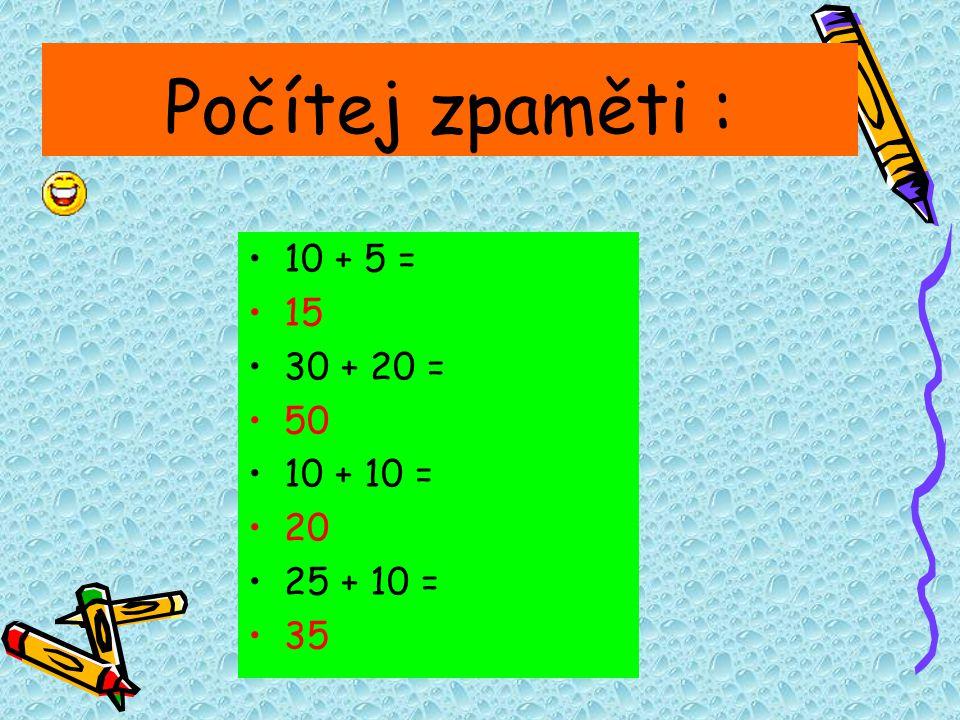 Počítej zpaměti : 10 + 5 = 15 30 + 20 = 50 10 + 10 = 20 25 + 10 = 35