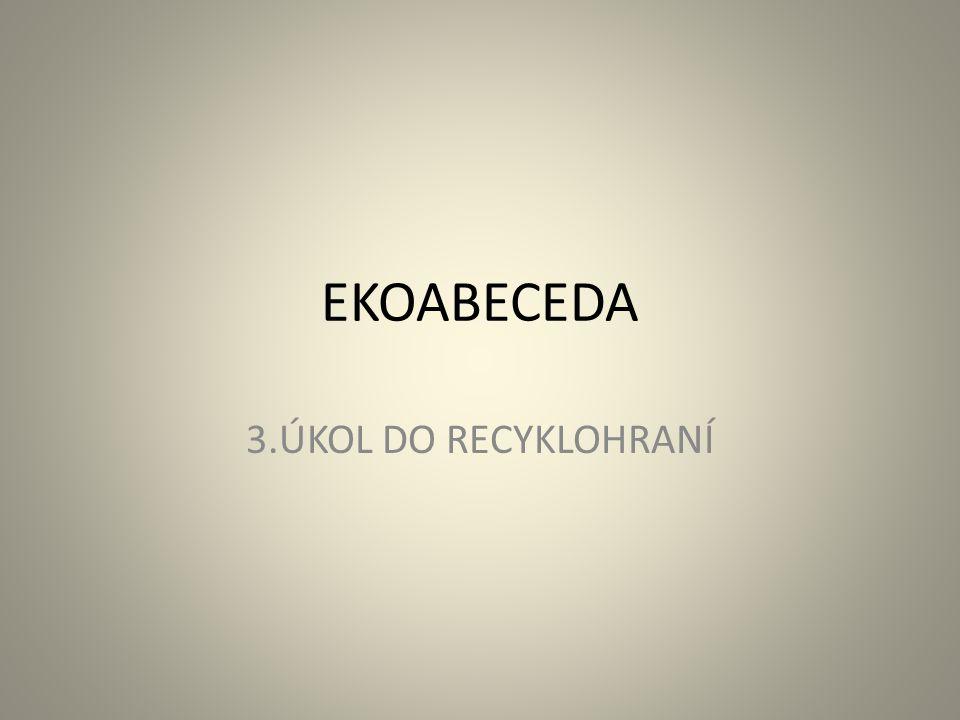 EKOABECEDA 3.ÚKOL DO RECYKLOHRANÍ