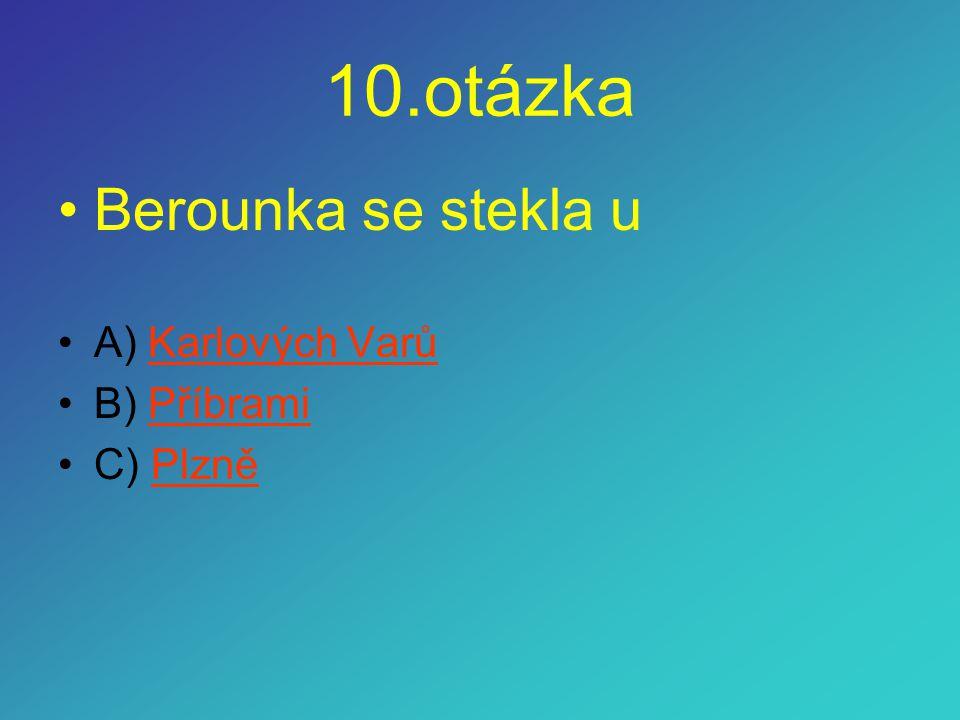 10.otázka Berounka se stekla u A) Karlových Varů B) Příbrami C) Plzně