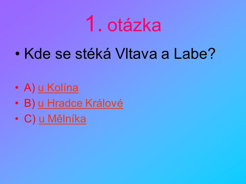 1. otázka Kde se stéká Vltava a Labe A) u Kolína B) u Hradce Králové