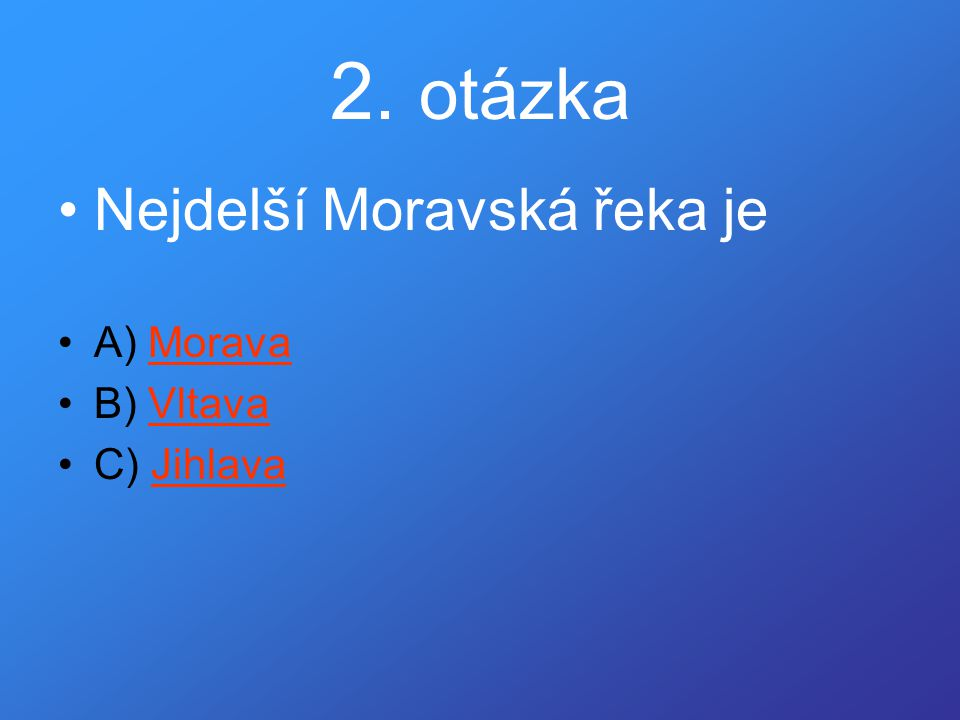 2. otázka Nejdelší Moravská řeka je A) Morava B) Vltava C) Jihlava