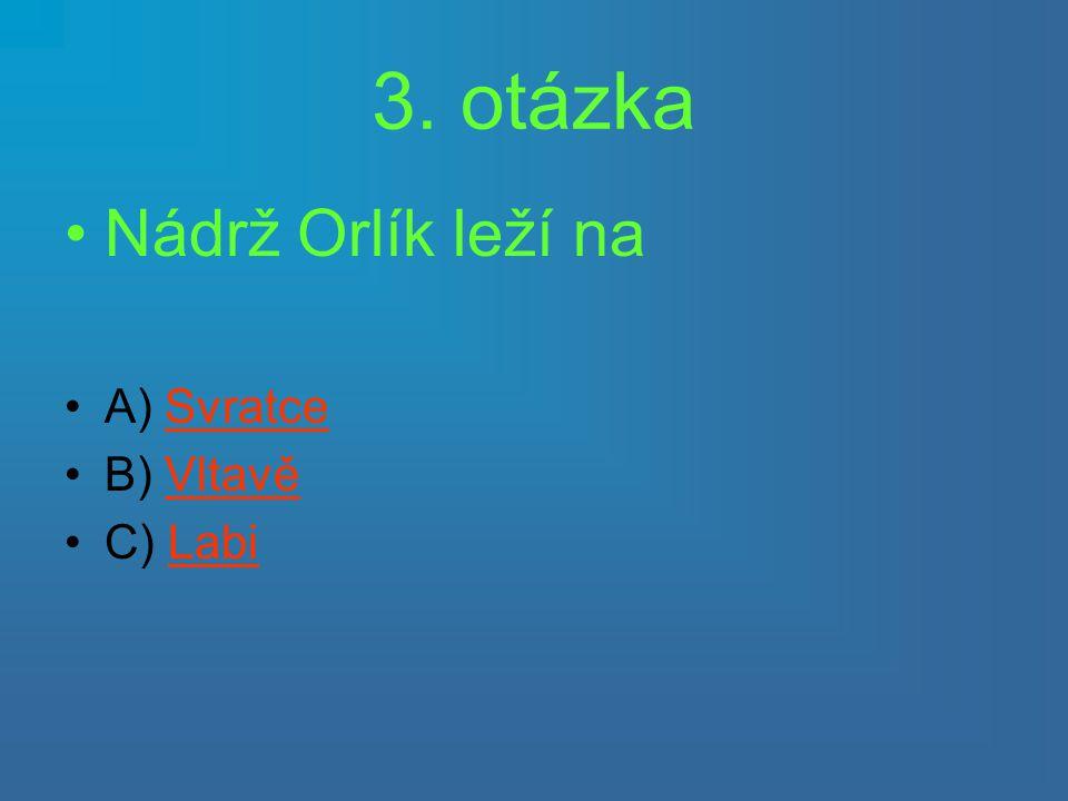 3. otázka Nádrž Orlík leží na A) Svratce B) Vltavě C) Labi