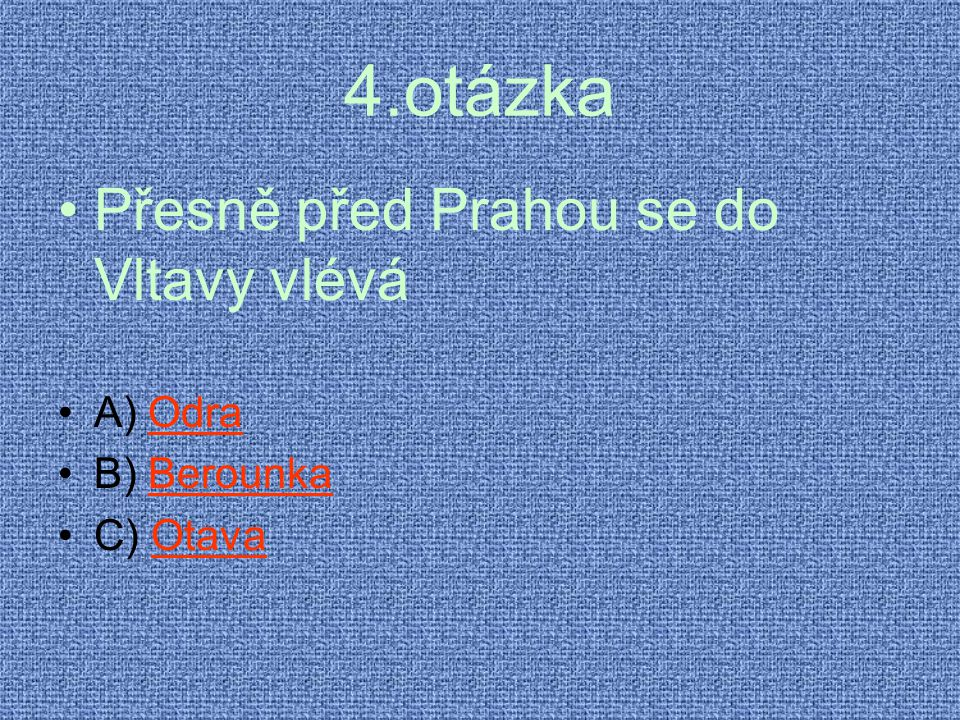 4.otázka Přesně před Prahou se do Vltavy vlévá A) Odra B) Berounka