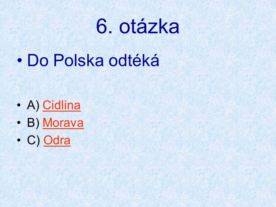 6. otázka Do Polska odtéká A) Cidlina B) Morava C) Odra