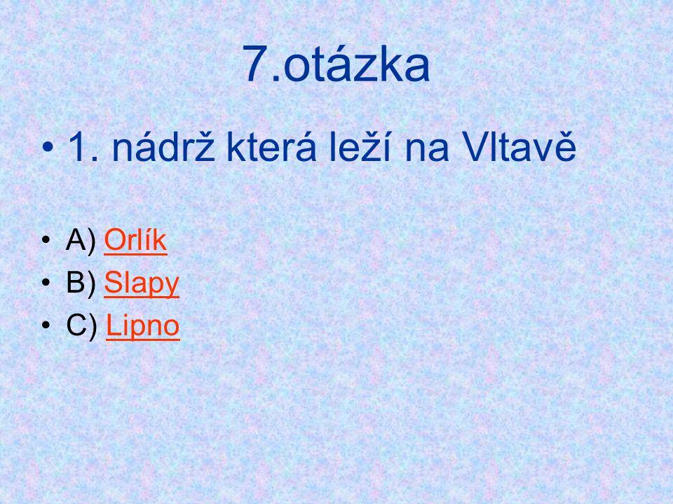 7.otázka 1. nádrž která leží na Vltavě A) Orlík B) Slapy C) Lipno
