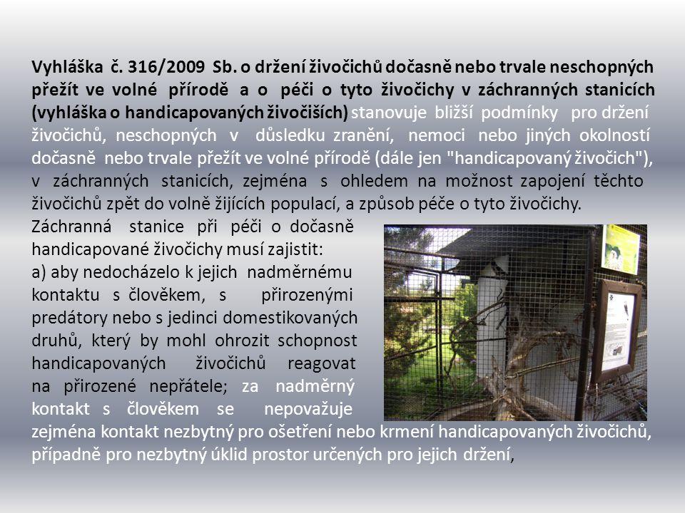 Vyhláška č. 316/2009 Sb. o držení živočichů dočasně nebo trvale neschopných přežít ve volné přírodě a o péči o tyto živočichy v záchranných stanicích (vyhláška o handicapovaných živočiších) stanovuje bližší podmínky pro držení živočichů, neschopných v důsledku zranění, nemoci nebo jiných okolností dočasně nebo trvale přežít ve volné přírodě (dále jen handicapovaný živočich ), v záchranných stanicích, zejména s ohledem na možnost zapojení těchto živočichů zpět do volně žijících populací, a způsob péče o tyto živočichy.