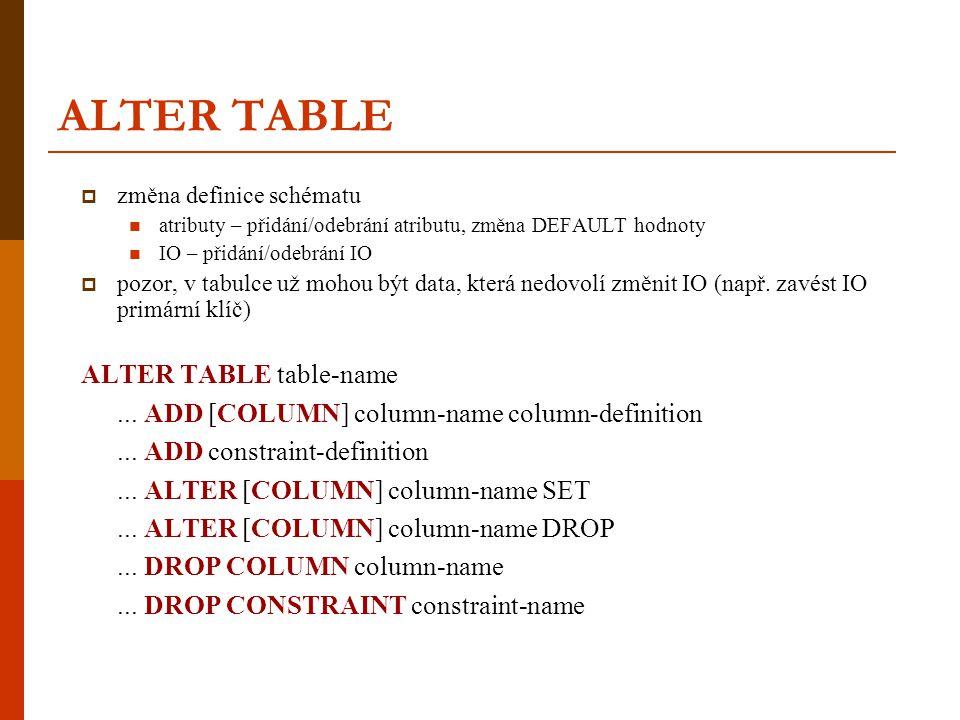 ALTER TABLE změna definice schématu. atributy – přidání/odebrání atributu, změna DEFAULT hodnoty. IO – přidání/odebrání IO.