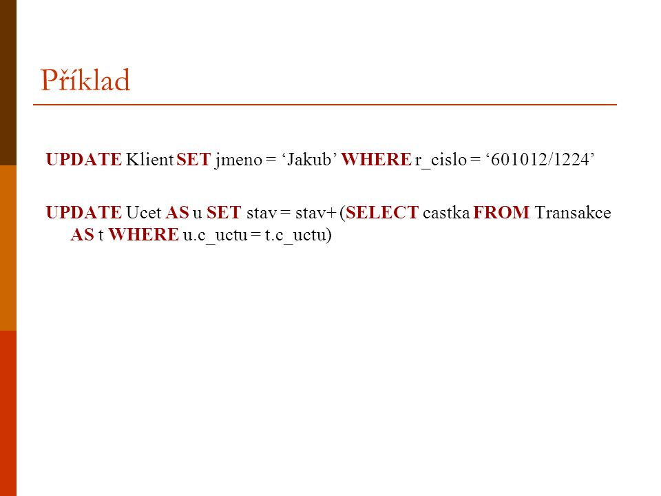 Příklad UPDATE Klient SET jmeno = 'Jakub' WHERE r_cislo = '601012/1224'