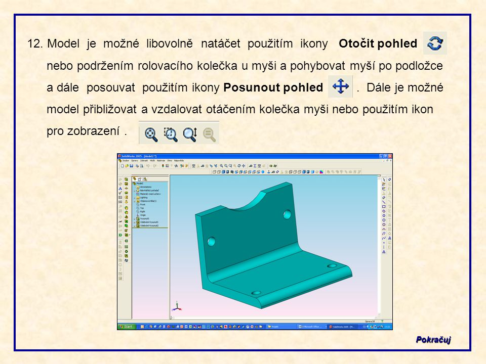 12. Model je možné libovolně natáčet použitím ikony Otočit pohled nebo podržením rolovacího kolečka u myši a pohybovat myší po podložce a dále posouvat použitím ikony Posunout pohled . Dále je možné model přibližovat a vzdalovat otáčením kolečka myši nebo použitím ikon pro zobrazení .