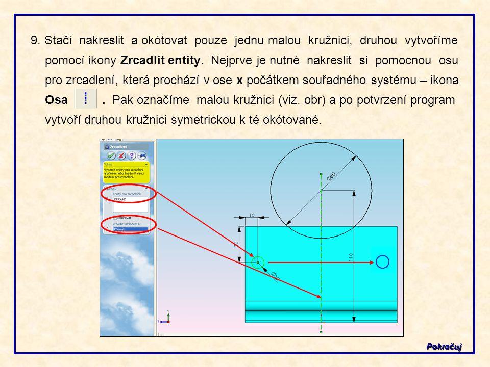 9. Stačí nakreslit a okótovat pouze jednu malou kružnici, druhou vytvoříme pomocí ikony Zrcadlit entity. Nejprve je nutné nakreslit si pomocnou osu pro zrcadlení, která prochází v ose x počátkem souřadného systému – ikona Osa . Pak označíme malou kružnici (viz. obr) a po potvrzení program vytvoří druhou kružnici symetrickou k té okótované.