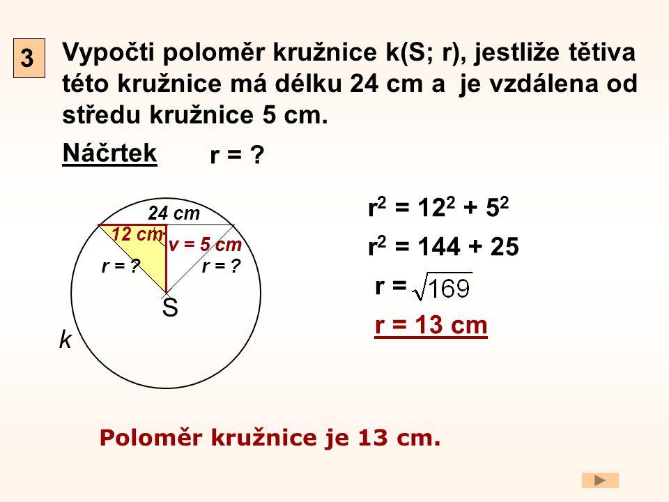 3 Vypočti poloměr kružnice k(S; r), jestliže tětiva této kružnice má délku 24 cm a je vzdálena od středu kružnice 5 cm.