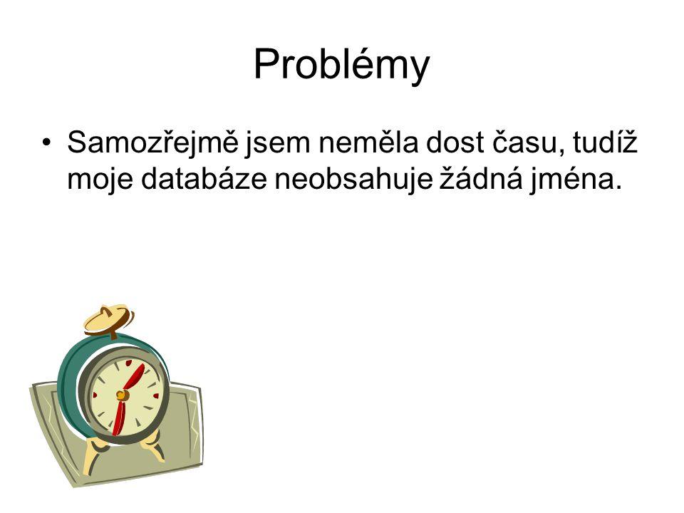 Problémy Samozřejmě jsem neměla dost času, tudíž moje databáze neobsahuje žádná jména.