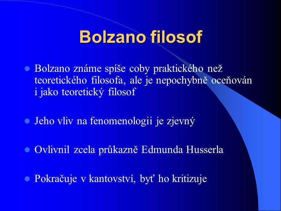 Bolzano filosof Bolzano známe spíše coby praktického než teoretického filosofa, ale je nepochybně oceňován i jako teoretický filosof.