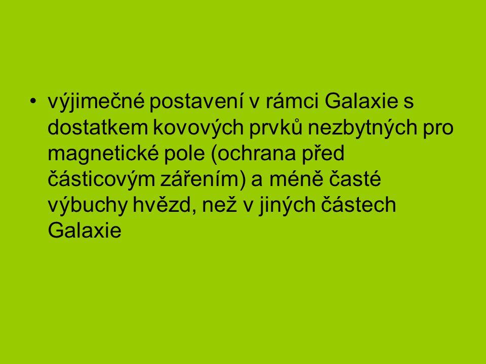 výjimečné postavení v rámci Galaxie s dostatkem kovových prvků nezbytných pro magnetické pole (ochrana před částicovým zářením) a méně časté výbuchy hvězd, než v jiných částech Galaxie